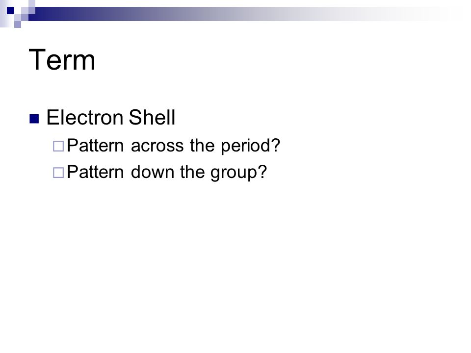 Term Electron Shell Pattern across the period Pattern down the group