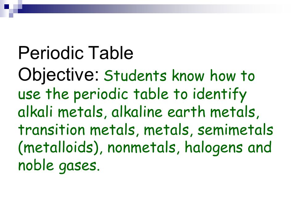 Periodic Table Objective: Students know how to use the periodic table to identify alkali metals, alkaline earth metals, transition metals, metals, semimetals (metalloids), nonmetals, halogens and noble gases.