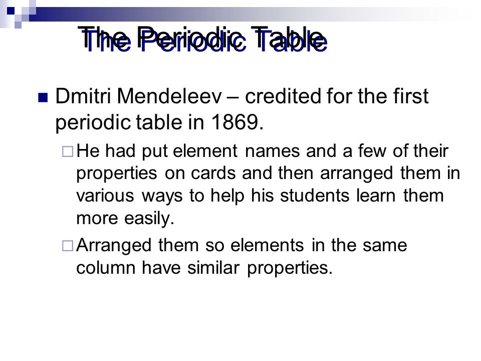 The Periodic Table Dmitri Mendeleev – credited for the first periodic table in