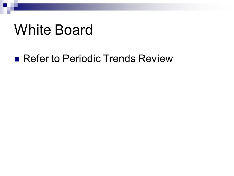 White Board Refer to Periodic Trends Review