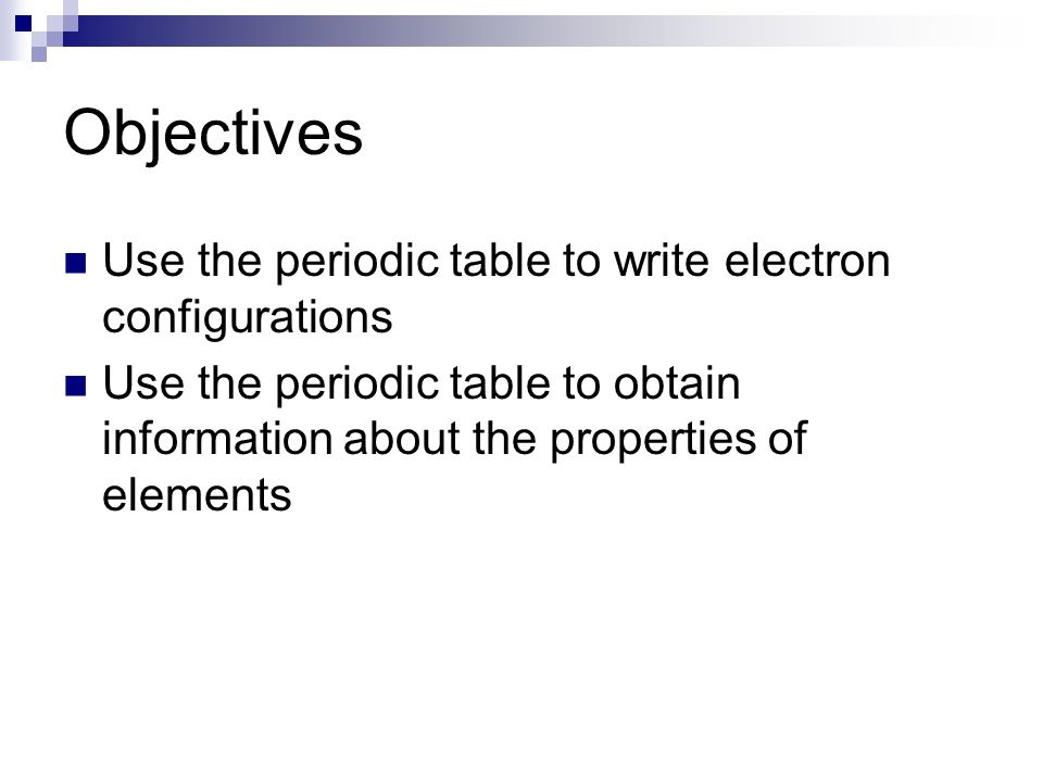 Objectives Use the periodic table to write electron configurations