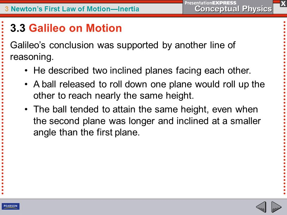 3.3 Galileo on Motion Galileo's conclusion was supported by another line of reasoning. He described two inclined planes facing each other.