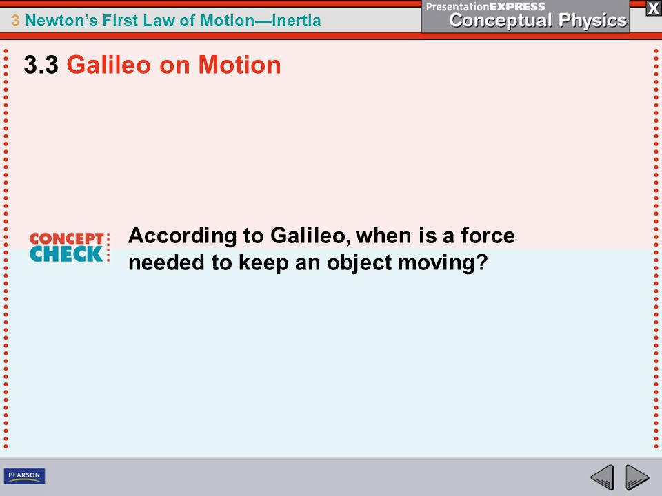 3.3 Galileo on Motion According to Galileo, when is a force needed to keep an object moving