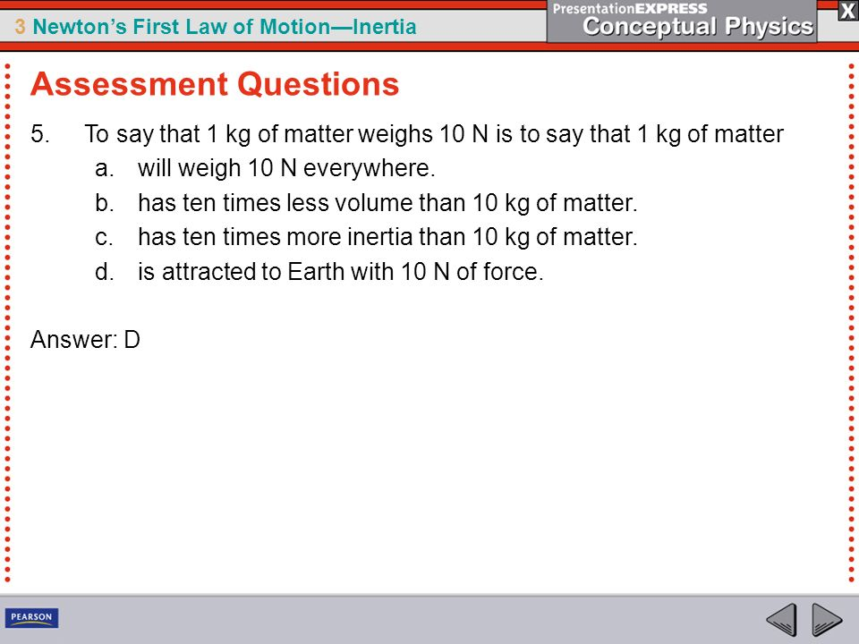 Assessment Questions To say that 1 kg of matter weighs 10 N is to say that 1 kg of matter. will weigh 10 N everywhere.