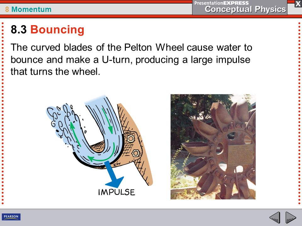 8.3 Bouncing The curved blades of the Pelton Wheel cause water to bounce and make a U-turn, producing a large impulse that turns the wheel.