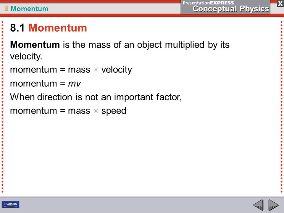 8.1 Momentum Momentum is the mass of an object multiplied by its velocity. momentum = mass × velocity.