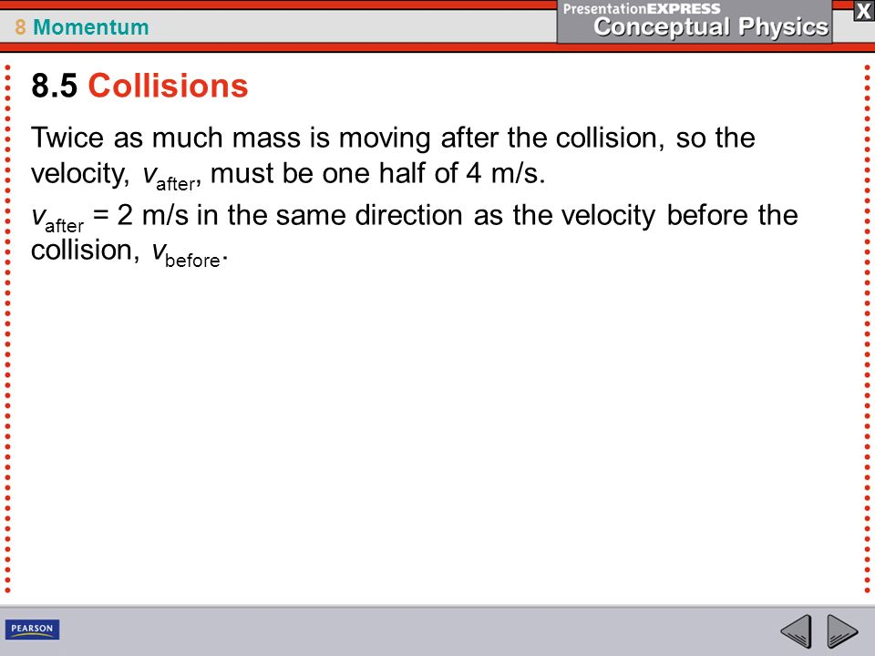 8.5 Collisions Twice as much mass is moving after the collision, so the velocity, vafter, must be one half of 4 m/s.