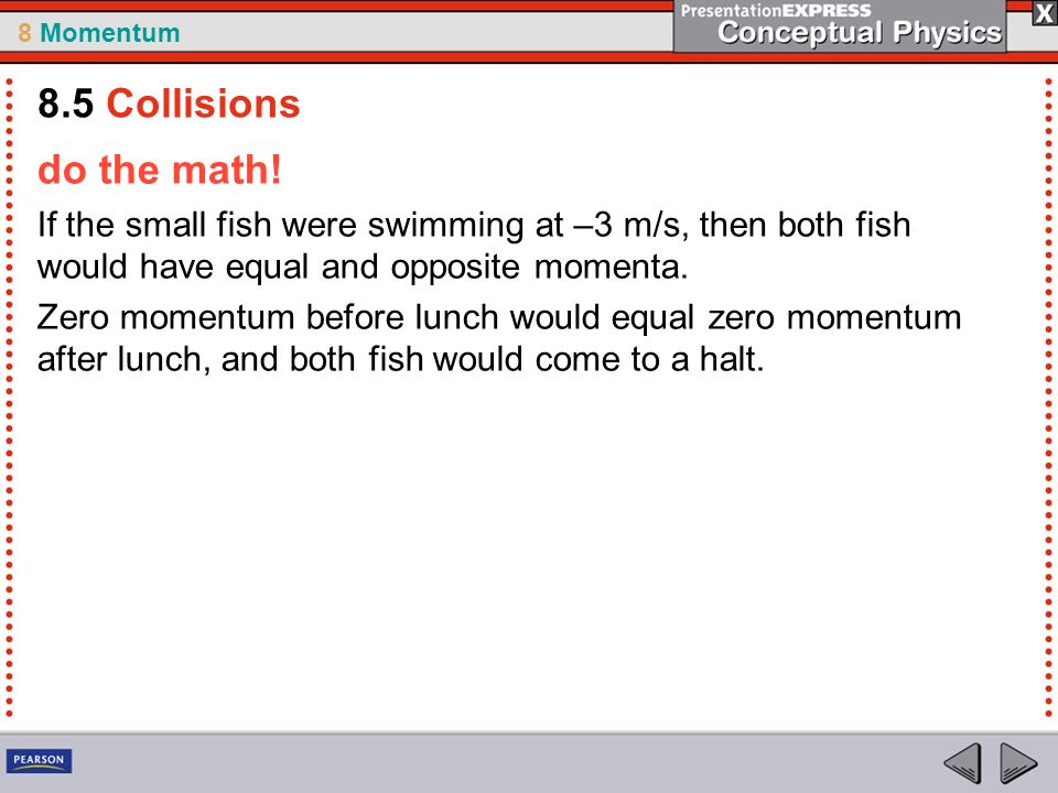 8.5 Collisions do the math! If the small fish were swimming at –3 m/s, then both fish would have equal and opposite momenta.