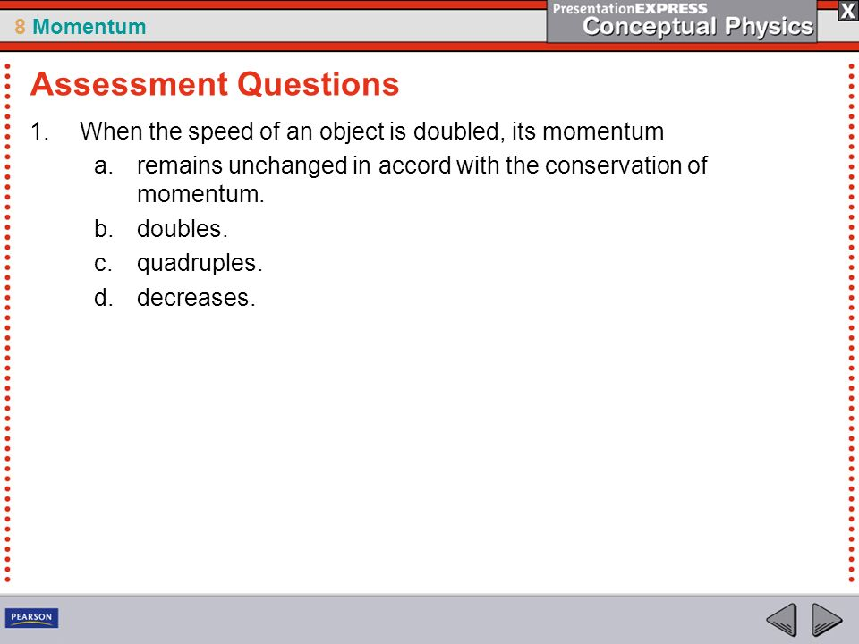 Assessment Questions When the speed of an object is doubled, its momentum. remains unchanged in accord with the conservation of momentum.