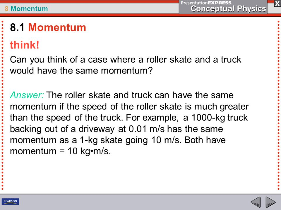 8.1 Momentum think! Can you think of a case where a roller skate and a truck would have the same momentum