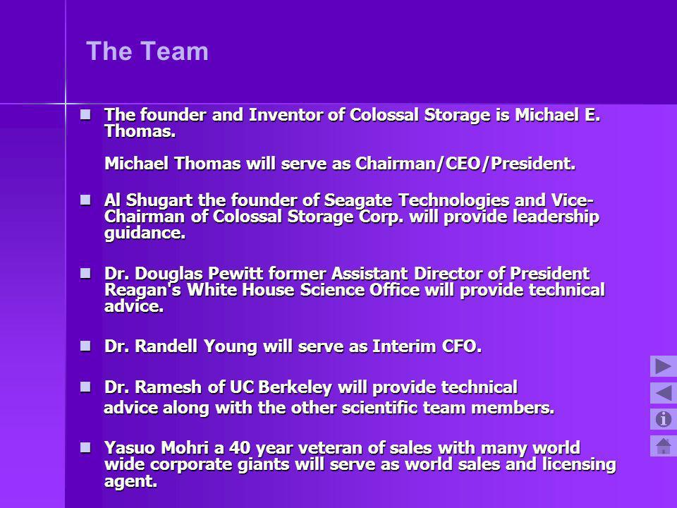 The Team The founder and Inventor of Colossal Storage is Michael E. Thomas. Michael Thomas will serve as Chairman/CEO/President.