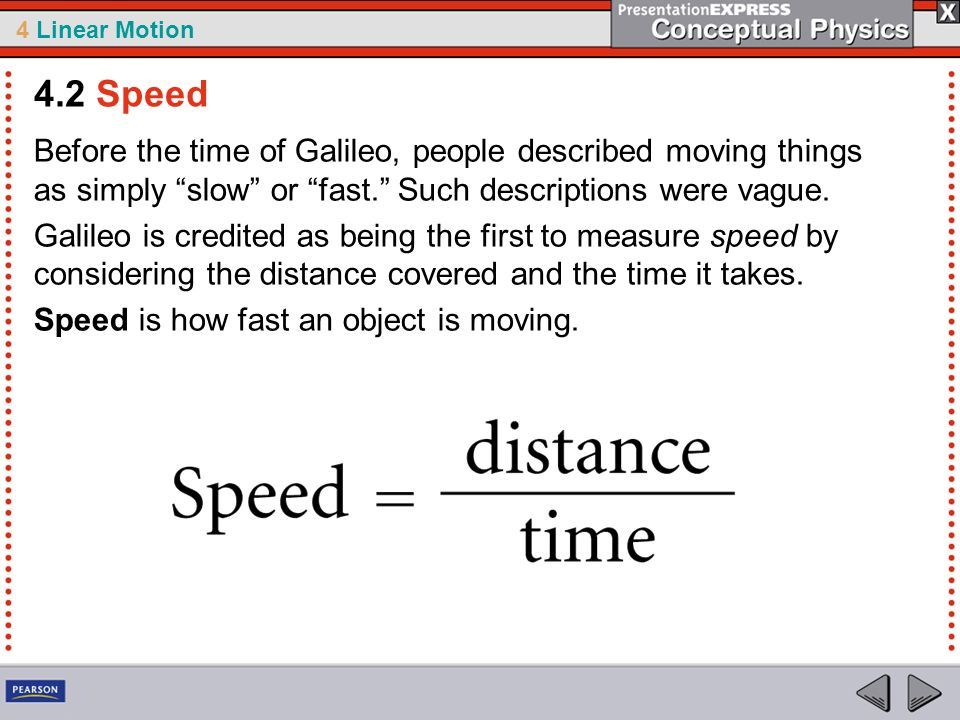 4.2 Speed Before the time of Galileo, people described moving things as simply slow or fast. Such descriptions were vague.