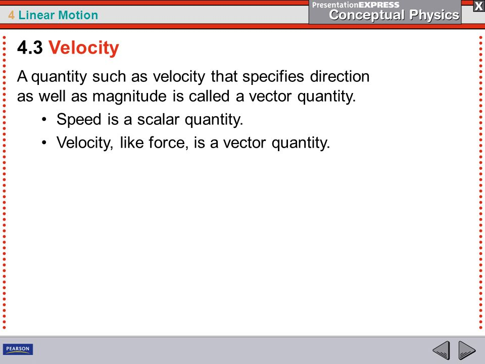 4.3 Velocity A quantity such as velocity that specifies direction as well as magnitude is called a vector quantity.