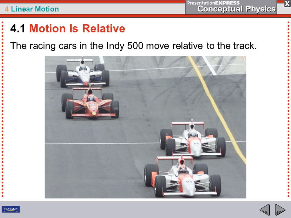 4.1 Motion Is Relative The racing cars in the Indy 500 move relative to the track.