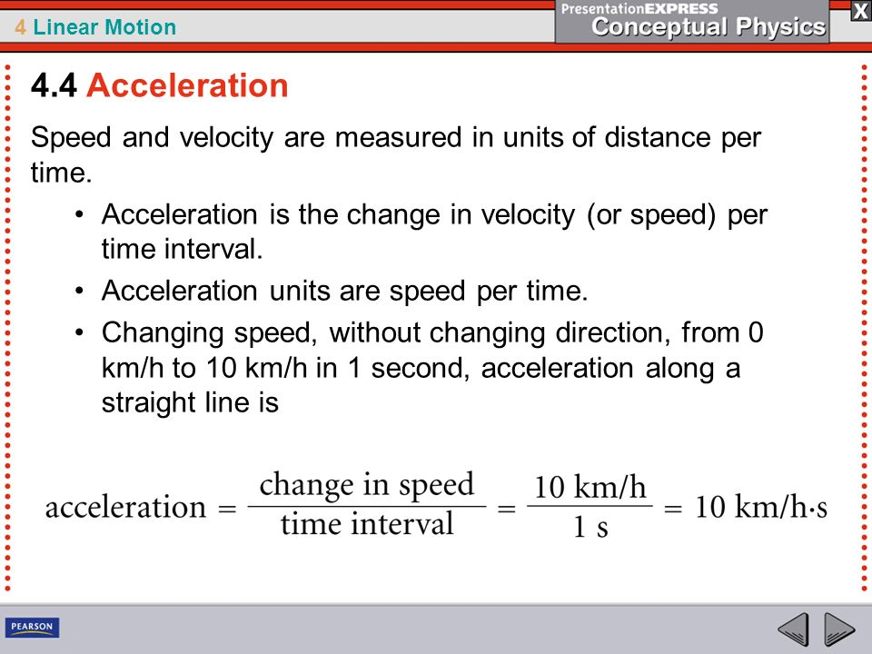 4.4 Acceleration Speed and velocity are measured in units of distance per time. Acceleration is the change in velocity (or speed) per time interval.