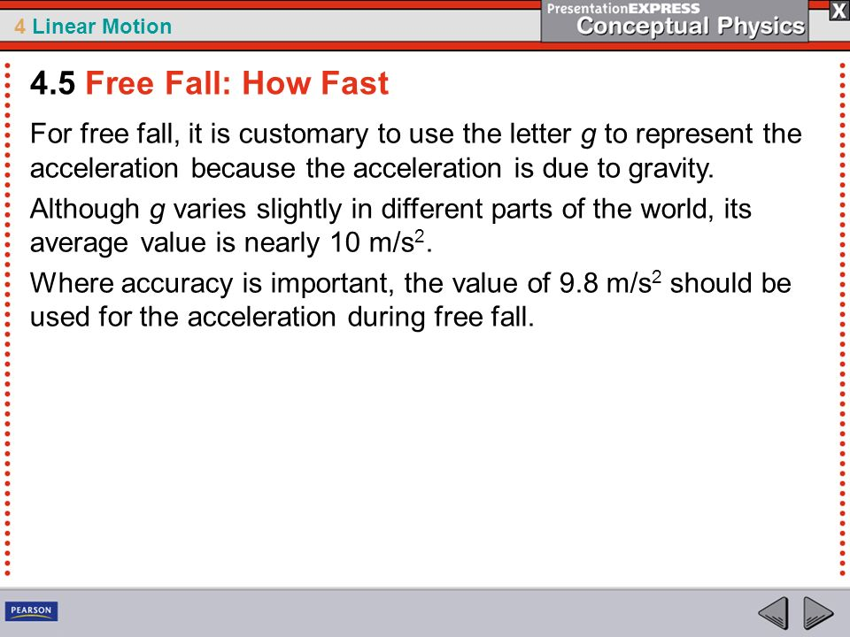4.5 Free Fall: How Fast For free fall, it is customary to use the letter g to represent the acceleration because the acceleration is due to gravity.
