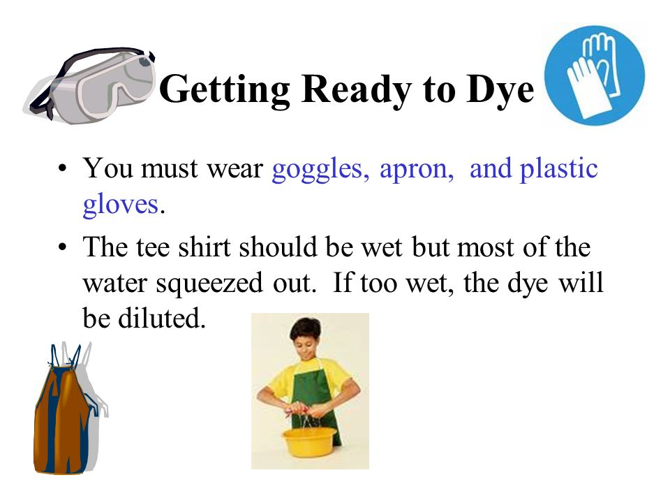 Getting Ready to Dye You must wear goggles, apron, and plastic gloves.