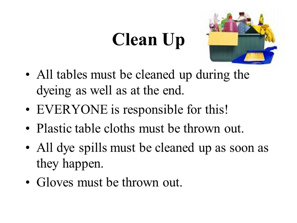 Clean Up All tables must be cleaned up during the dyeing as well as at the end. EVERYONE is responsible for this!