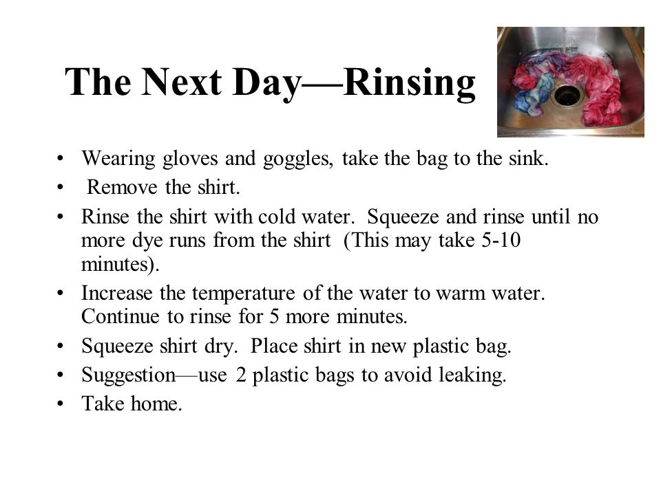 The Next Day—Rinsing Wearing gloves and goggles, take the bag to the sink. Remove the shirt.