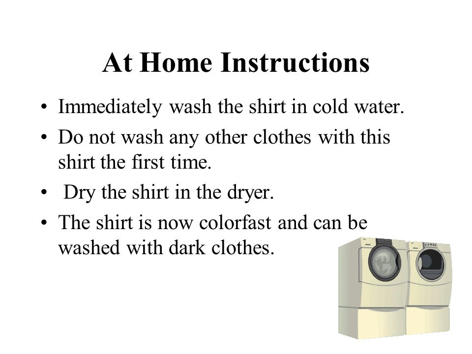 At Home Instructions Immediately wash the shirt in cold water.