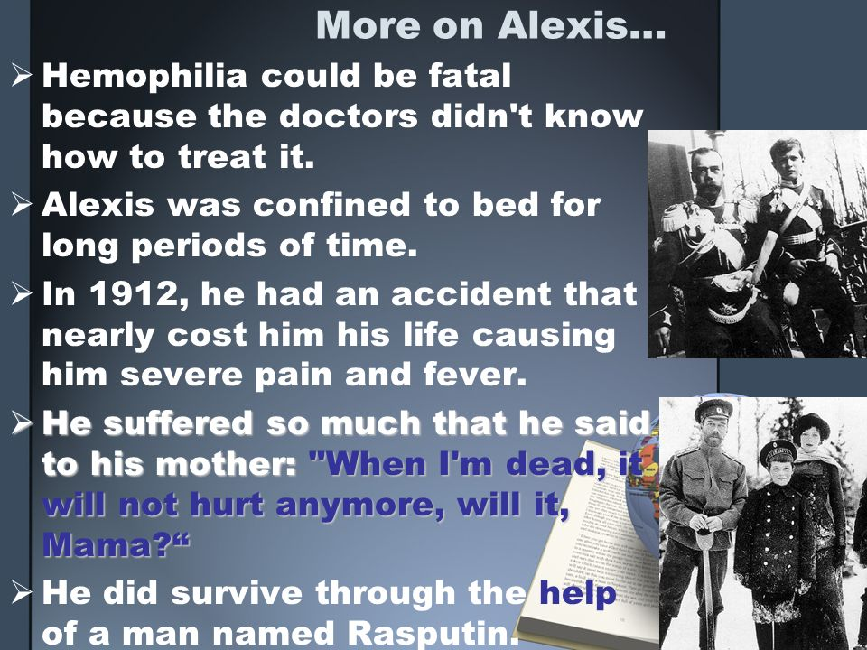 More on Alexis… Hemophilia could be fatal because the doctors didn t know how to treat it. Alexis was confined to bed for long periods of time.