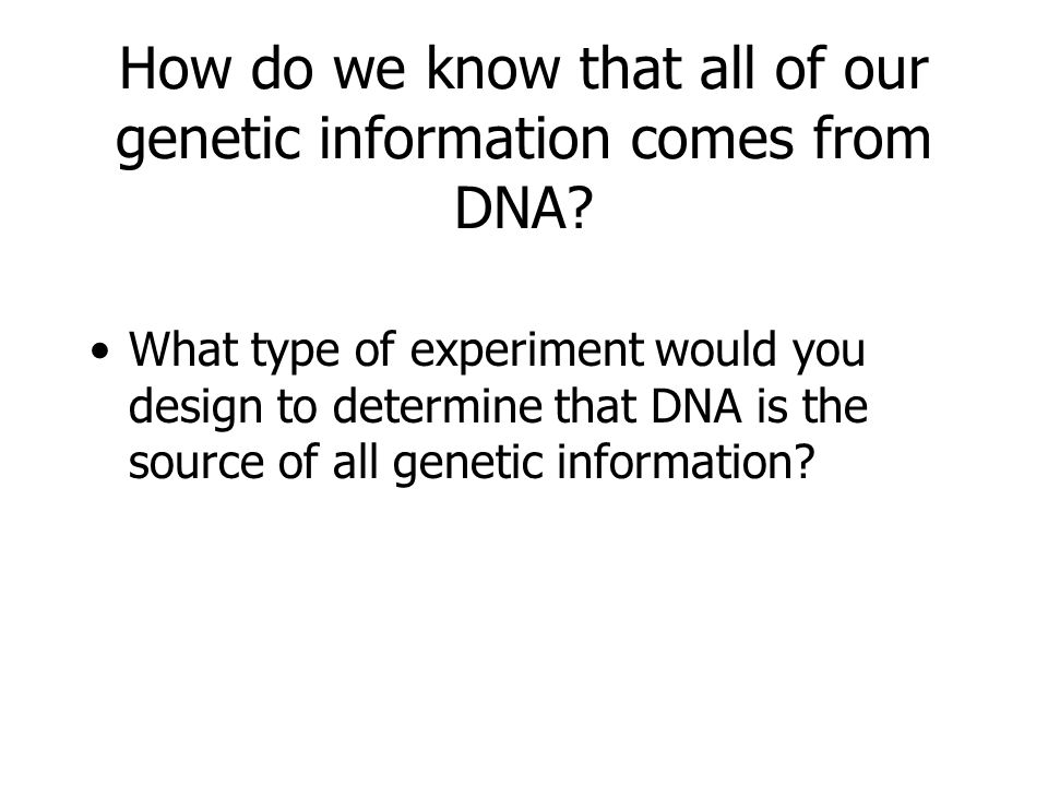 How do we know that all of our genetic information comes from DNA
