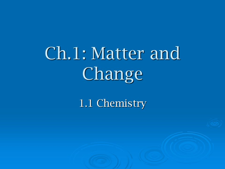 Ch.1: Matter and Change 1.1 Chemistry