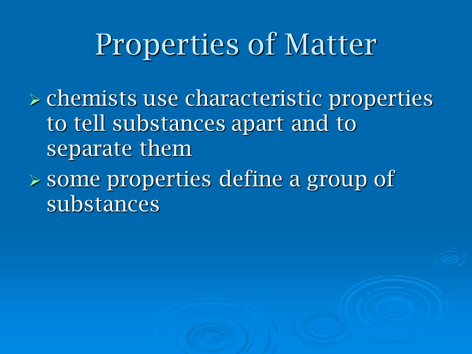 Properties of Matter chemists use characteristic properties to tell substances apart and to separate them.
