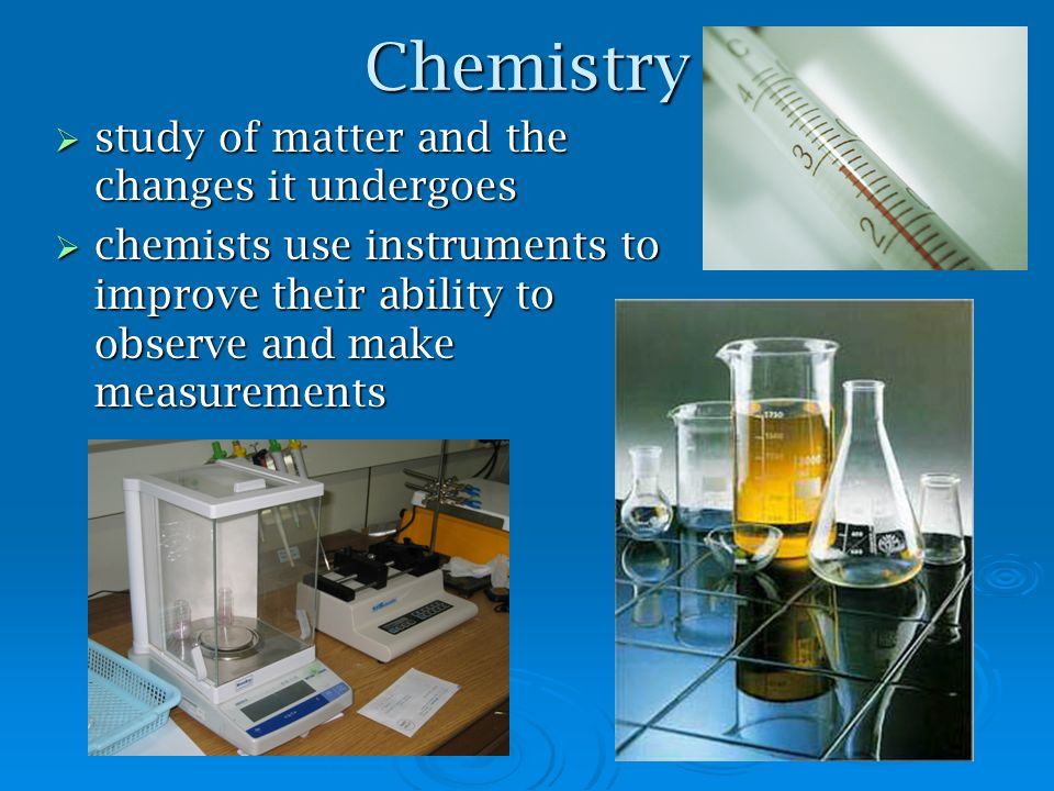 Chemistry study of matter and the changes it undergoes