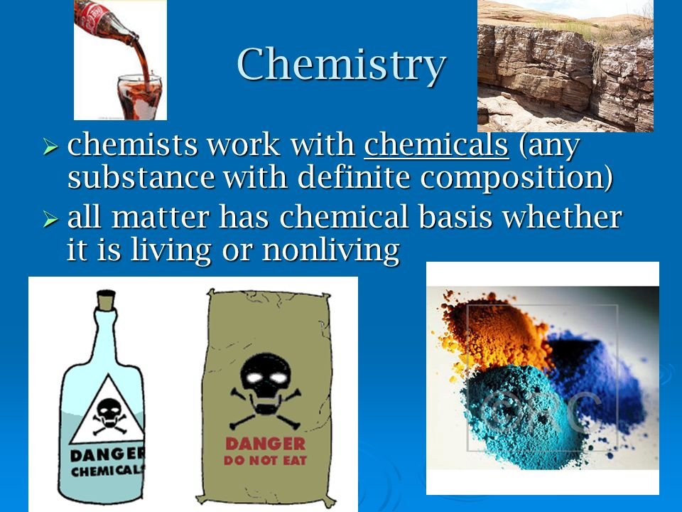 Chemistry chemists work with chemicals (any substance with definite composition) all matter has chemical basis whether it is living or nonliving.