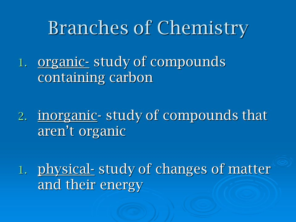 Branches of Chemistry organic- study of compounds containing carbon
