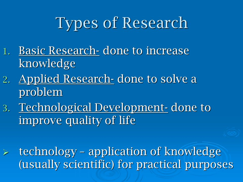 Types of Research Basic Research- done to increase knowledge
