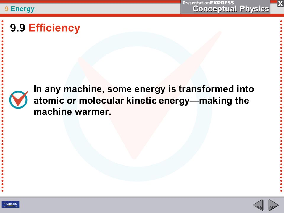 9.9 Efficiency In any machine, some energy is transformed into atomic or molecular kinetic energy—making the machine warmer.