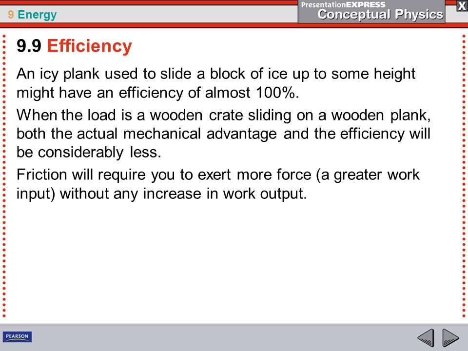 9.9 Efficiency An icy plank used to slide a block of ice up to some height might have an efficiency of almost 100%.