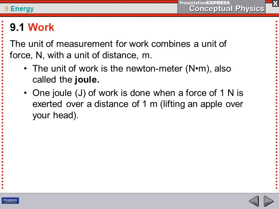 9.1 Work The unit of measurement for work combines a unit of force, N, with a unit of distance, m.