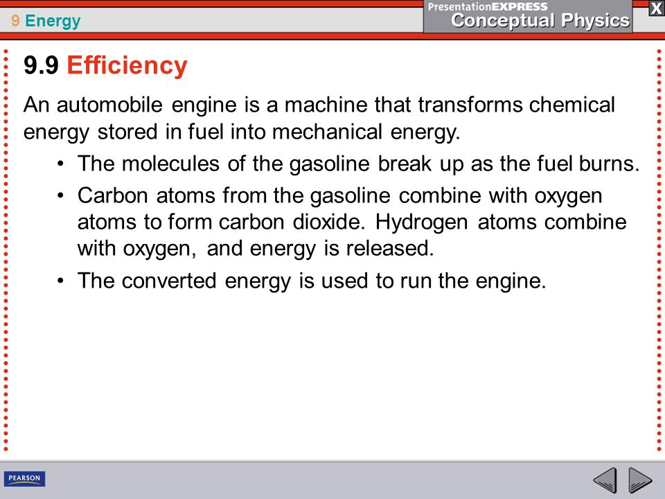 9.9 Efficiency An automobile engine is a machine that transforms chemical energy stored in fuel into mechanical energy.