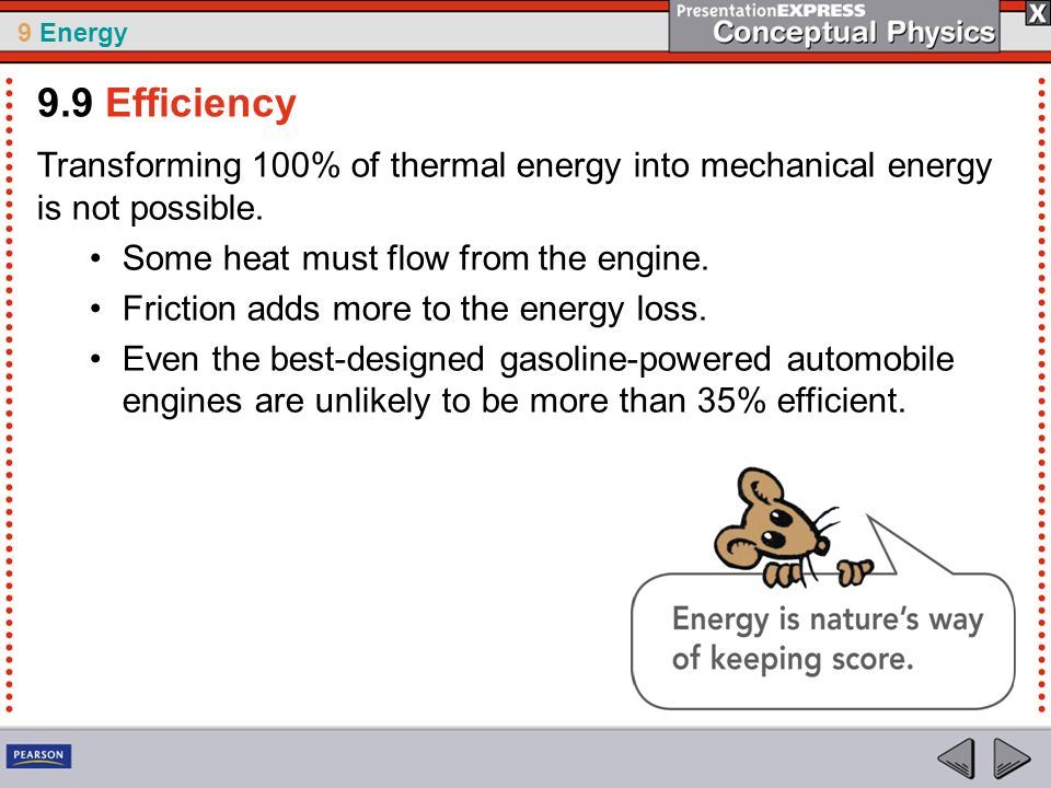 9.9 Efficiency Transforming 100% of thermal energy into mechanical energy is not possible. Some heat must flow from the engine.
