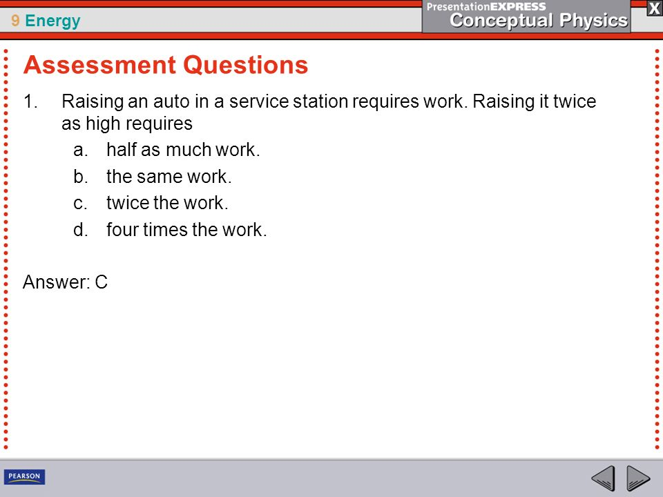 Assessment Questions Raising an auto in a service station requires work. Raising it twice as high requires.