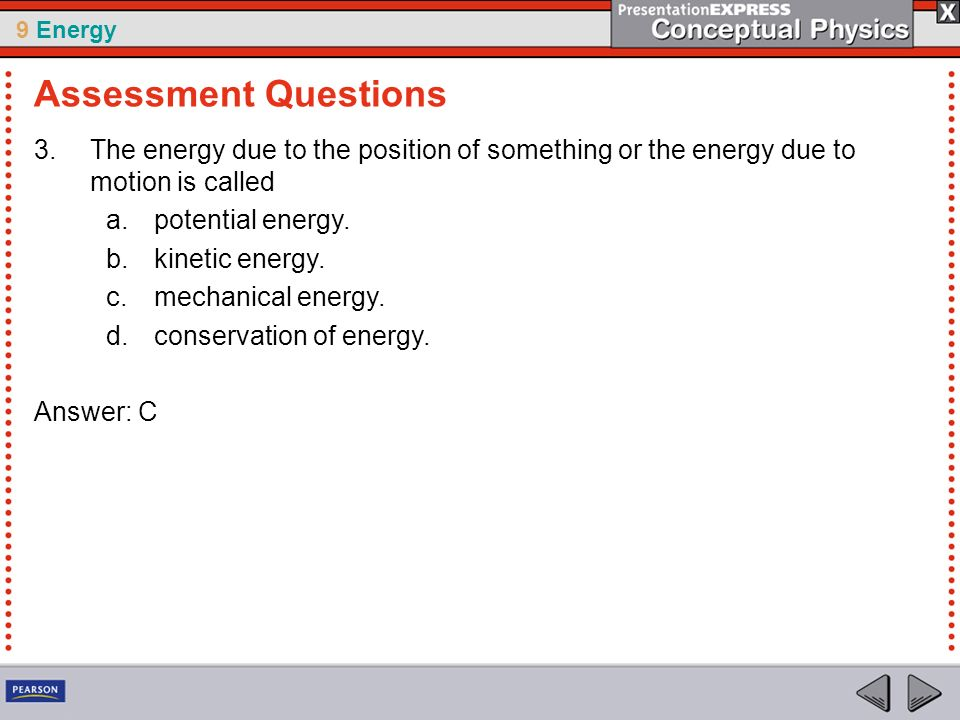 Assessment Questions The energy due to the position of something or the energy due to motion is called.