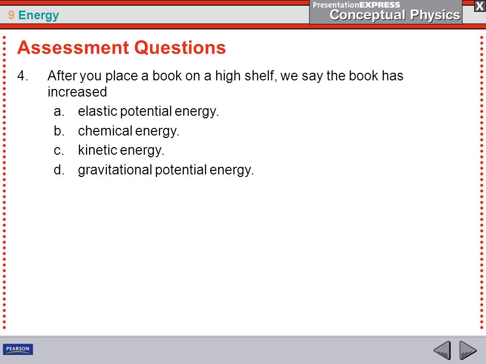 Assessment Questions After you place a book on a high shelf, we say the book has increased. elastic potential energy.