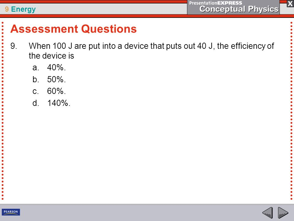 Assessment Questions When 100 J are put into a device that puts out 40 J, the efficiency of the device is.
