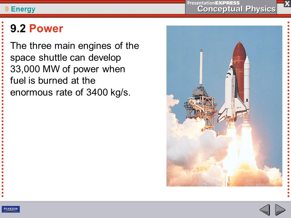 9.2 Power The three main engines of the space shuttle can develop 33,000 MW of power when fuel is burned at the enormous rate of 3400 kg/s.