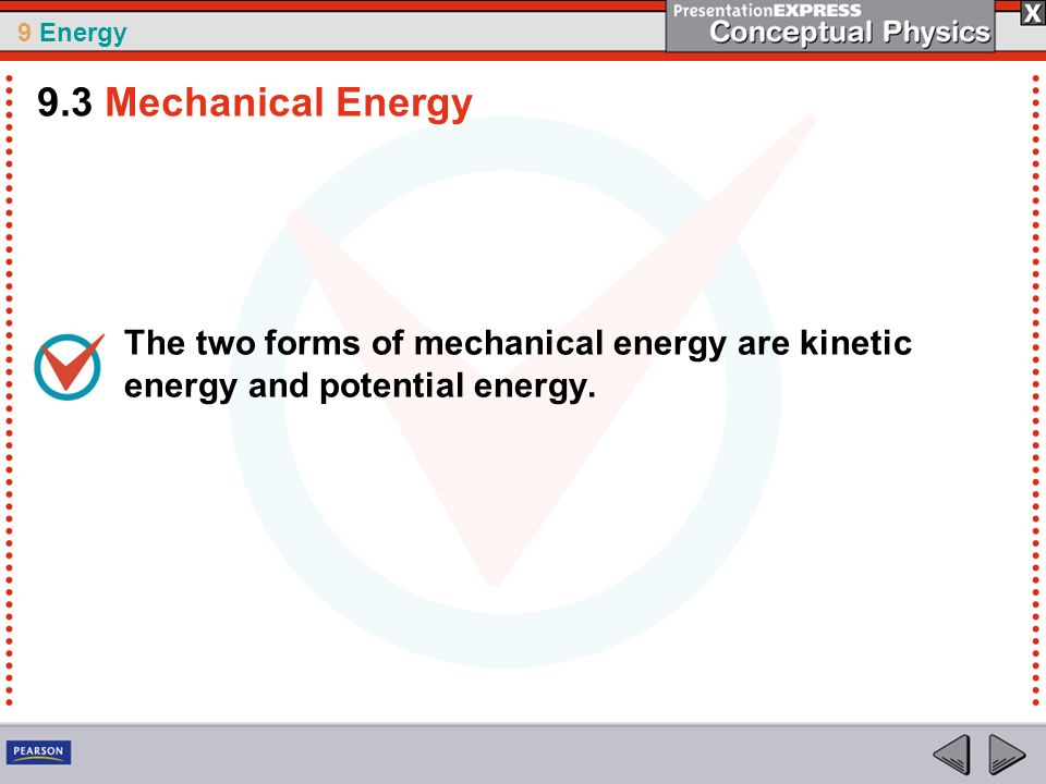 9.3 Mechanical Energy The two forms of mechanical energy are kinetic energy and potential energy.