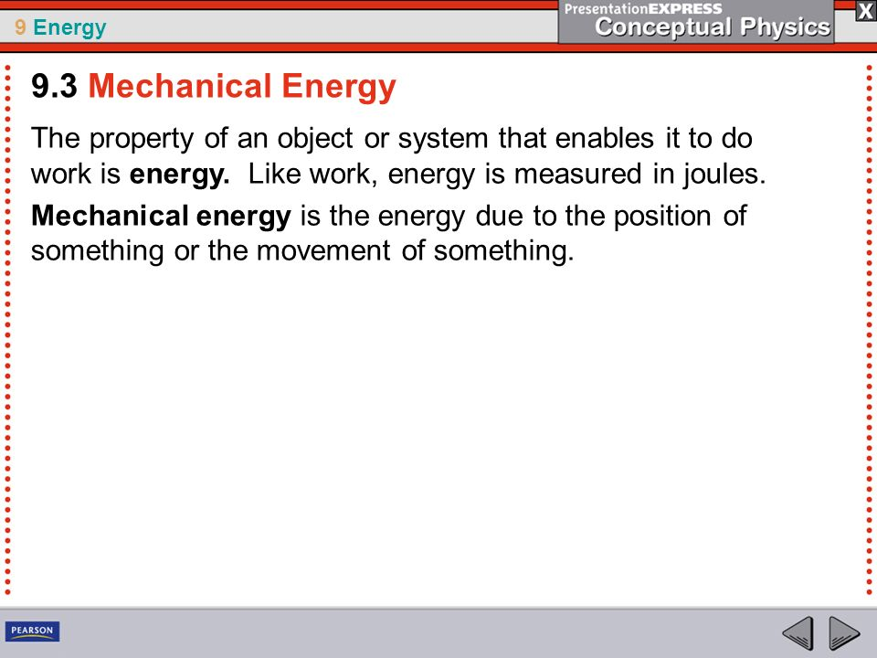 9.3 Mechanical Energy The property of an object or system that enables it to do work is energy. Like work, energy is measured in joules.