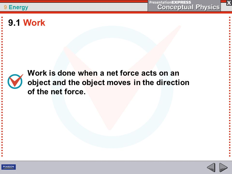 9.1 Work Work is done when a net force acts on an object and the object moves in the direction of the net force.