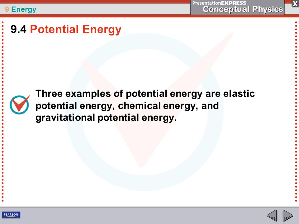 9.4 Potential Energy Three examples of potential energy are elastic potential energy, chemical energy, and gravitational potential energy.