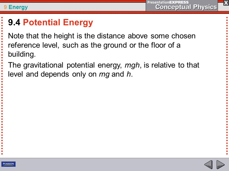 9.4 Potential Energy Note that the height is the distance above some chosen reference level, such as the ground or the floor of a building.