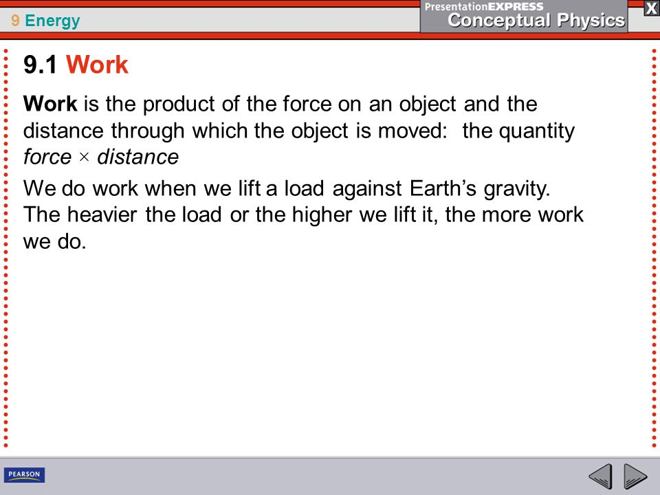 9.1 Work Work is the product of the force on an object and the distance through which the object is moved: the quantity force × distance.
