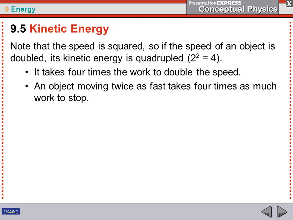 9.5 Kinetic Energy Note that the speed is squared, so if the speed of an object is doubled, its kinetic energy is quadrupled (22 = 4).