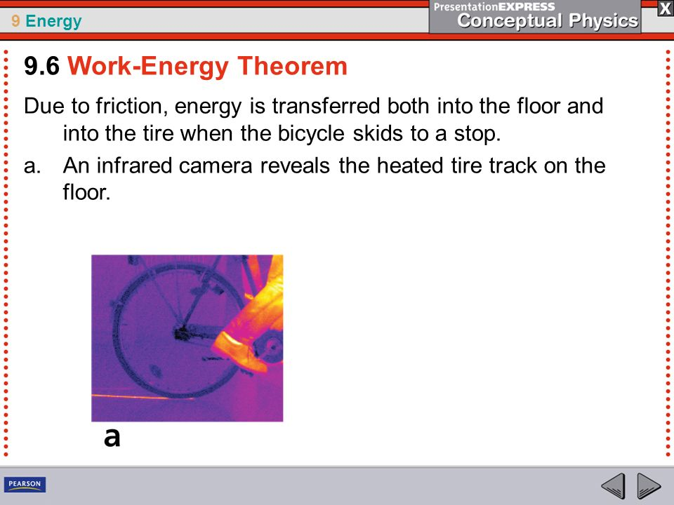 9.6 Work-Energy Theorem Due to friction, energy is transferred both into the floor and into the tire when the bicycle skids to a stop.